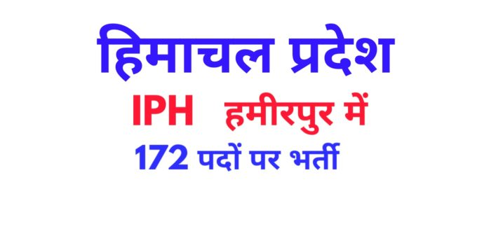 IPH Hamirpur released Notification for recruitment of 172 posts